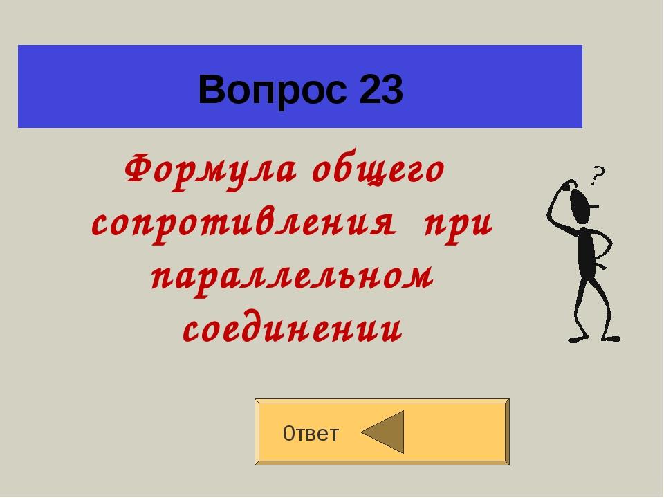 Вопрос 23 Формула общего сопротивления при параллельном соединении 0твет