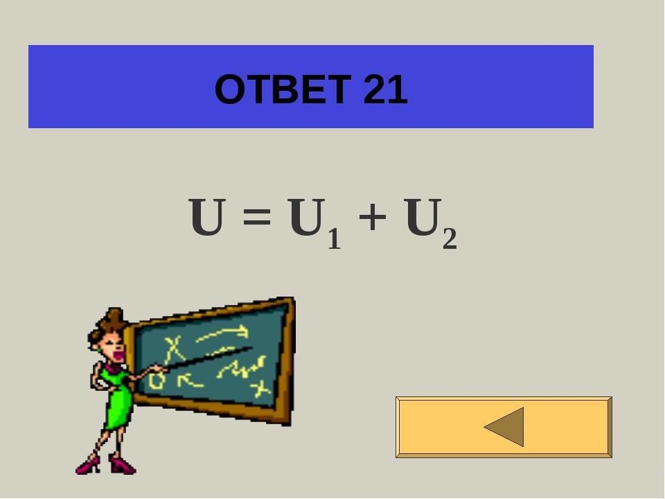 ОТВЕТ 21 U = U1 + U2
