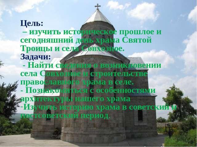 Цель: – изучить историческое прошлое и сегодняшний день храма Святой Троицы и...