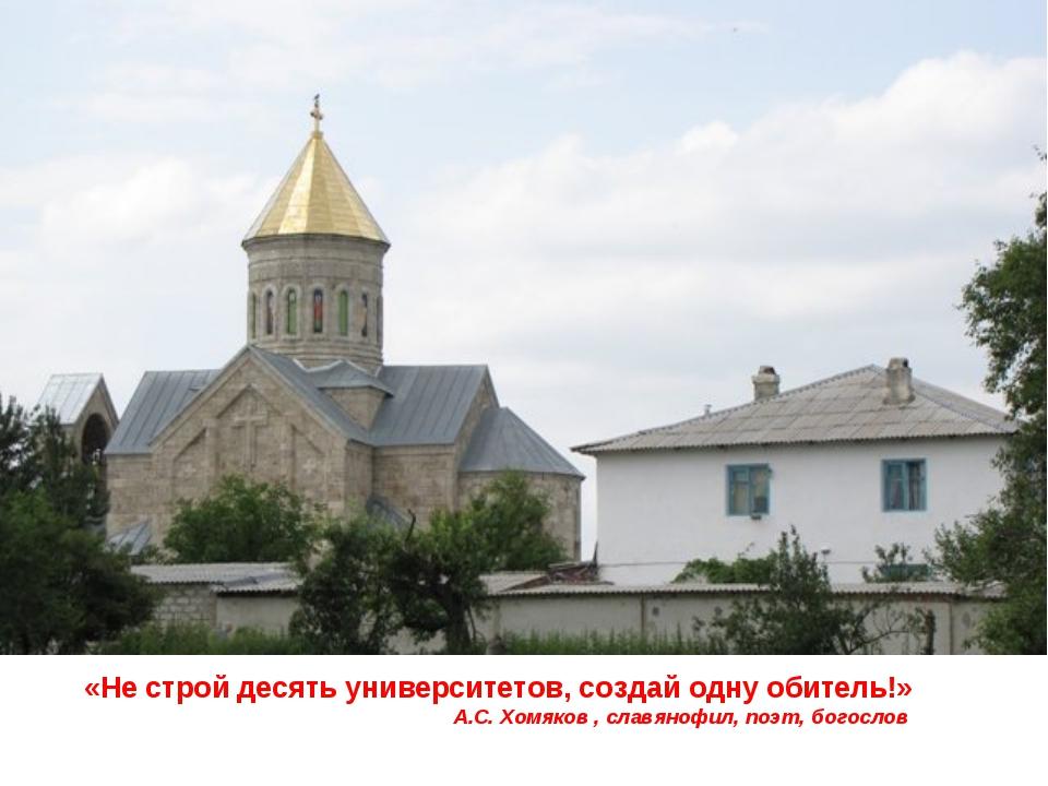«Не строй десять университетов, создай одну обитель!» А.С. Хомяков , славяноф...