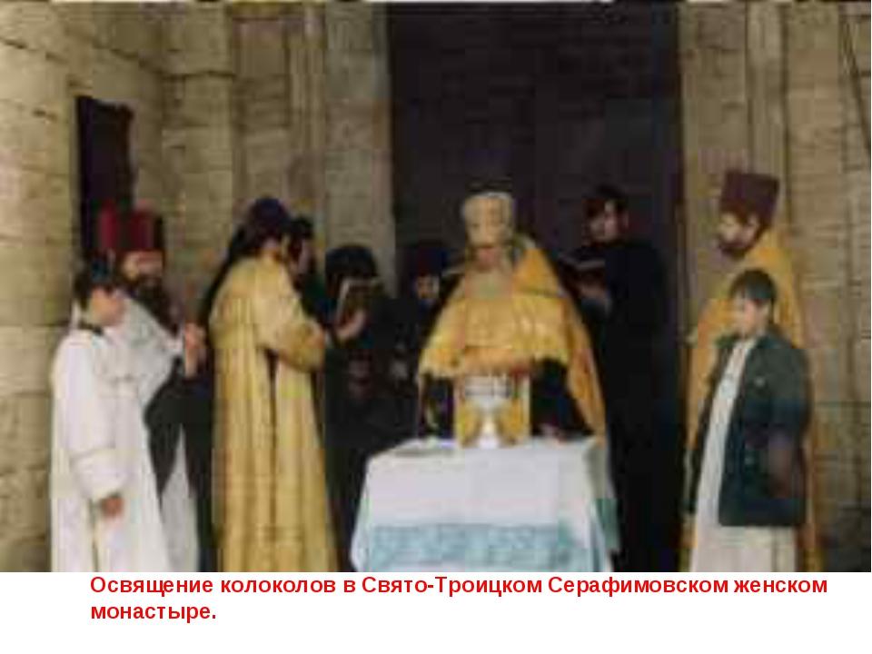 Освящение колоколов в Свято-Троицком Серафимовском женском монастыре.