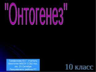 Трифонова Ю.Г. Учитель биологии МБОУ СОШ пос. им. 25 Октября Лаишевского райо