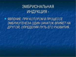 ЭМБРИОНАЛЬНАЯ ИНДУКЦИЯ - ЯВЛЕНИЕ, ПРИ КОТОРОМ В ПРОЦЕССЕ ЭМБРИОГЕНЕЗА ОДИН ЗА