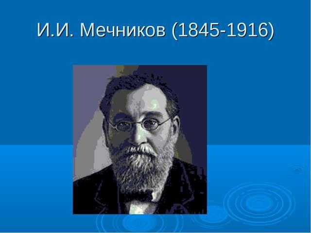 И.И. Мечников (1845-1916)