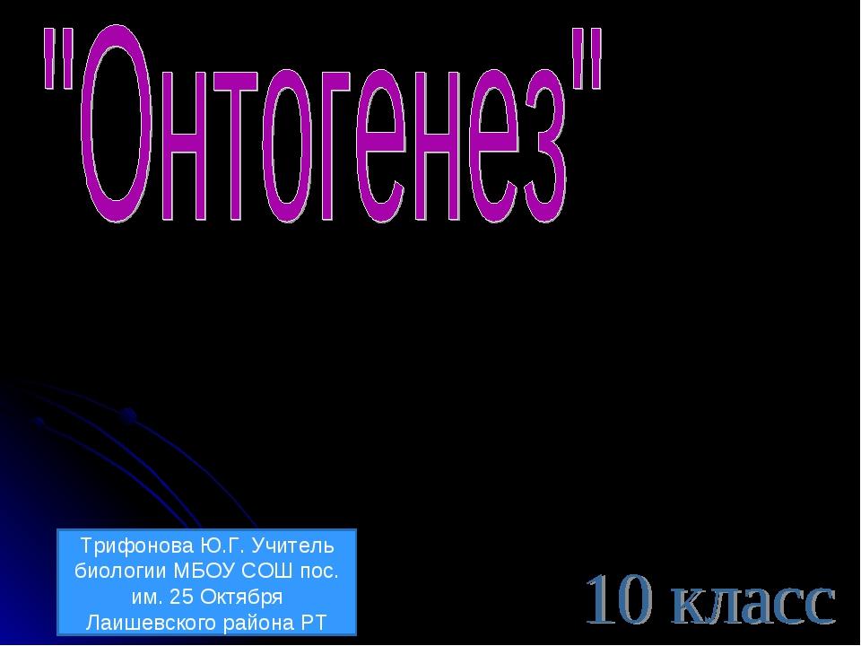 Трифонова Ю.Г. Учитель биологии МБОУ СОШ пос. им. 25 Октября Лаишевского райо...