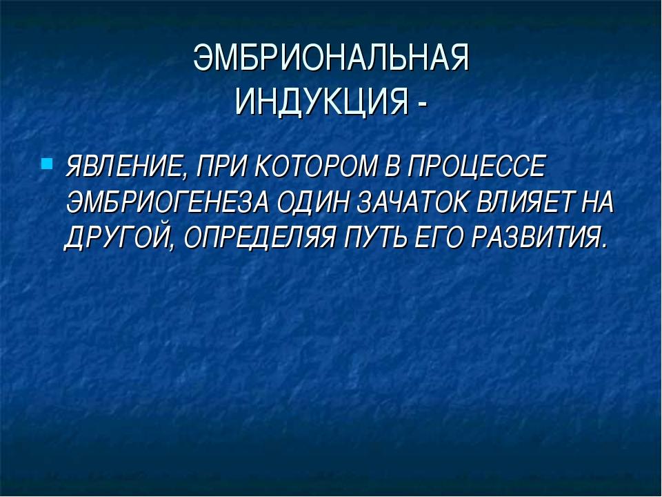 ЭМБРИОНАЛЬНАЯ ИНДУКЦИЯ - ЯВЛЕНИЕ, ПРИ КОТОРОМ В ПРОЦЕССЕ ЭМБРИОГЕНЕЗА ОДИН ЗА...