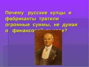 Почему русские купцы и фабриканты тратили огромные суммы, не думая о финансо