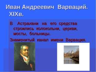 Иван Андреевич Варваций. XIXв. В Астрахани на его средства строились колоколь