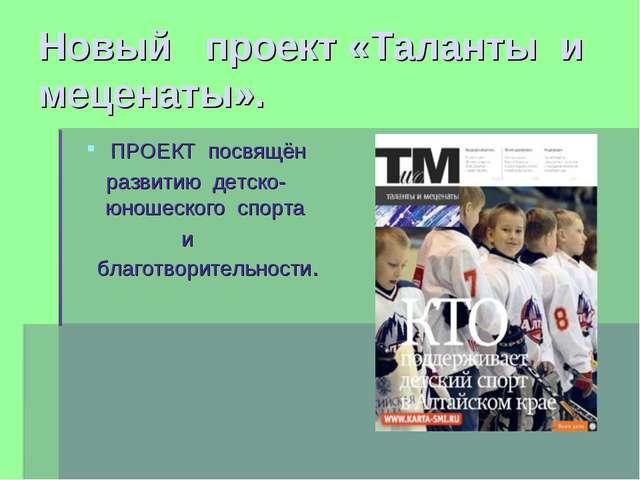 Новый проект «Таланты и меценаты». ПРОЕКТ посвящён развитию детско-юношеского...