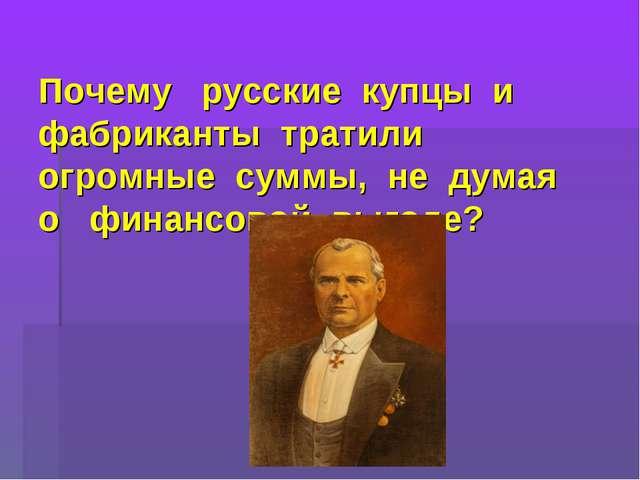 Почему русские купцы и фабриканты тратили огромные суммы, не думая о финансо...