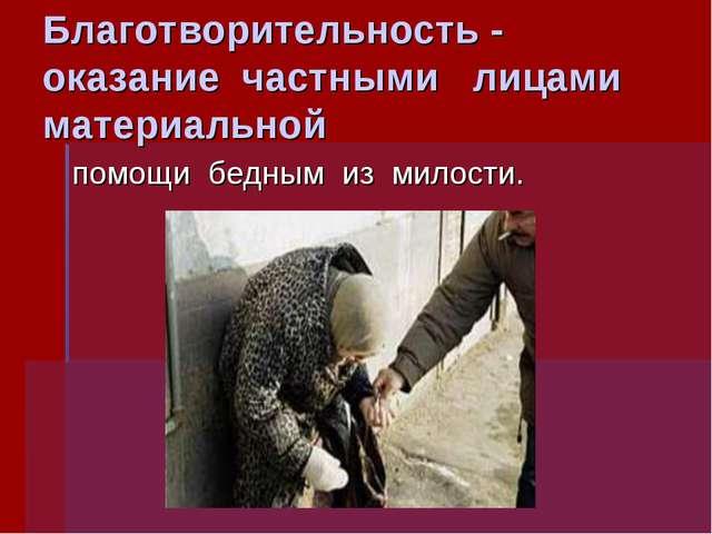 Благотворительность - оказание частными лицами материальной помощи бедным из...