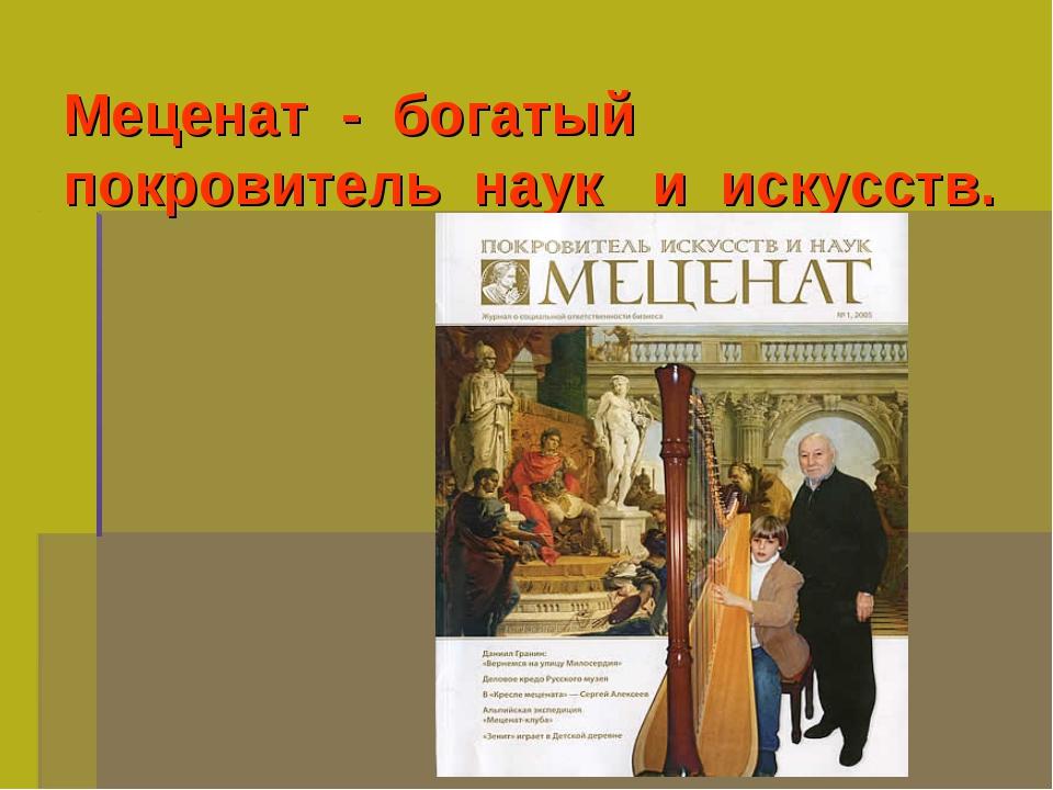 Меценат - богатый покровитель наук и искусств.
