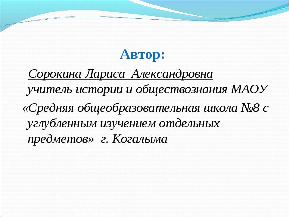 Автор: Сорокина Лариса Александровна учитель истории и обществознания МАОУ «С...