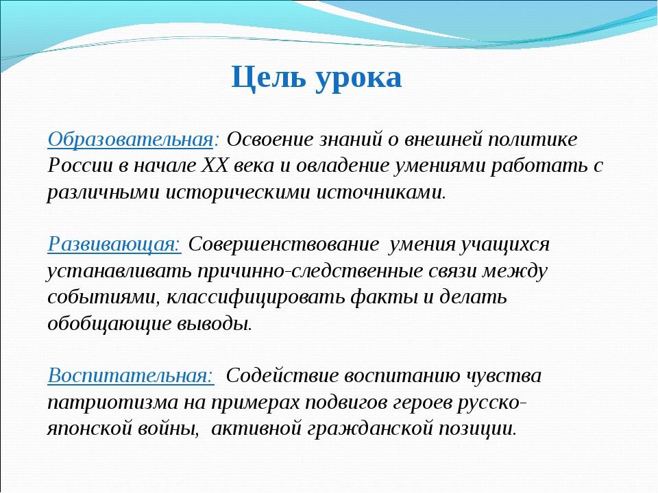 Цель урока Образовательная: Освоение знаний о внешней политике России в начал...