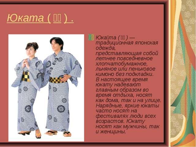 Юката (浴衣) . Юка́та (浴衣) — традиционная японская одежда, представляющая с...