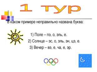 В каком примере неправильно названа буква: 1) Поле – пэ, о, эль, е. 2) Солнц