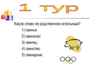 Какое слово не родственное остальным? 1) свинья 2) свинопас 3) свинец 4) сви