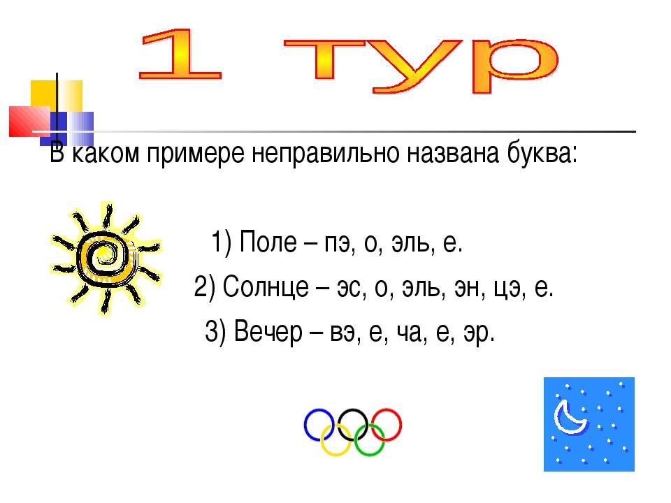 В каком примере неправильно названа буква: 1) Поле – пэ, о, эль, е. 2) Солнц...