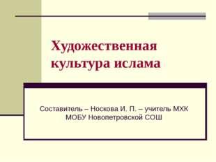 Художественная культура ислама Составитель – Носкова И. П. – учитель МХК МОБУ