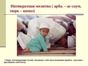 Пятикратная молитва ( арба. – ас-саум, тюрк – намаз) Люди, исповедующие исла