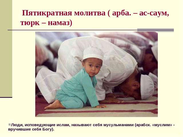 Пятикратная молитва ( арба. – ас-саум, тюрк – намаз) Люди, исповедующие исла...