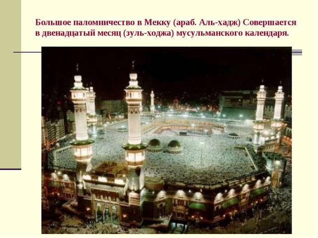 Большое паломничество в Мекку (араб. Аль-хадж) Совершается в двенадцатый меся...