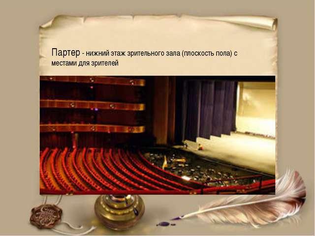 Партер - нижний этаж зрительного зала (плоскость пола) с местами для зрителей