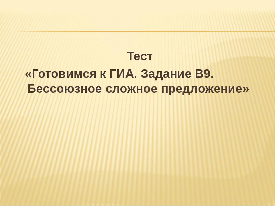 Тест «Готовимся к ГИА. Задание В9. Бессоюзное сложное предложение»