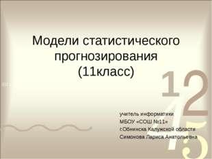 Модели статистического прогнозирования (11класс) учитель информатики МБОУ «СО