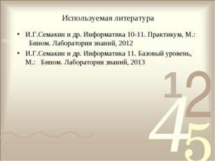 Используемая литература И.Г.Семакин и др. Информатика 10-11. Практикум, М.: Б