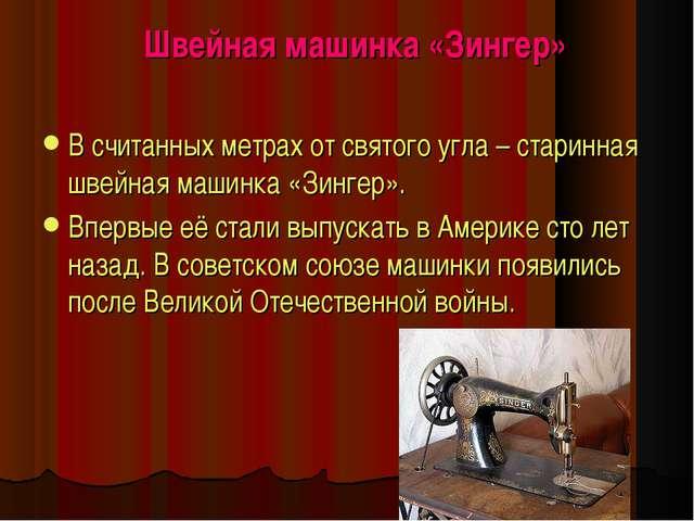 Швейная машинка «Зингер» В считанных метрах от святого угла – старинная швей...