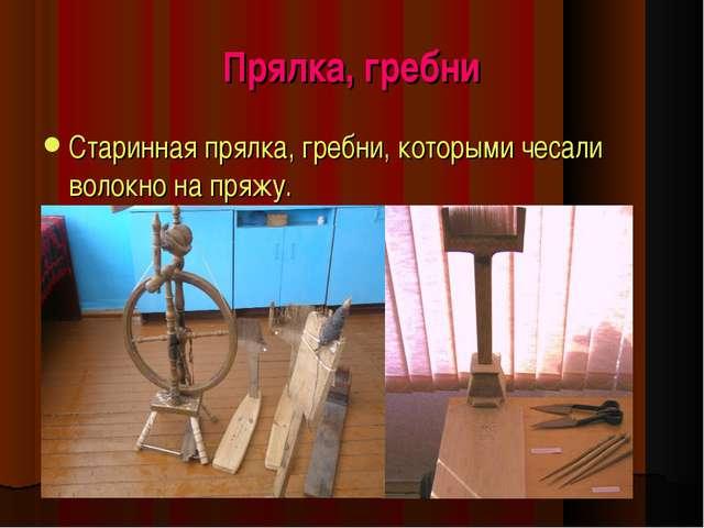 Прялка, гребни Старинная прялка, гребни, которыми чесали волокно на пряжу.