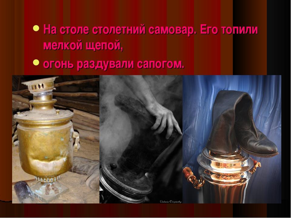 На столе столетний самовар. Его топили мелкой щепой, огонь раздували сапогом.