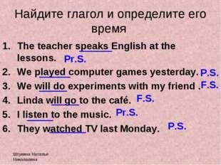 Штукина Наталья Николаевна Найдите глагол и определите его время The teacher