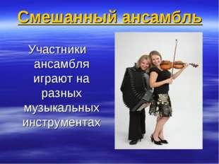 Смешанный ансамбль Участники ансамбля играют на разных музыкальных инструментах