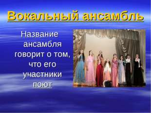 Вокальный ансамбль Название ансамбля говорит о том, что его участники поют