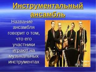 Инструментальный ансамбль Название ансамбля говорит о том, что его участники