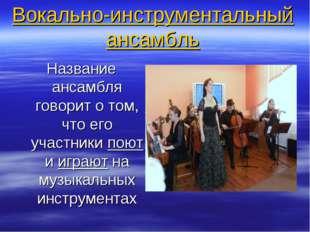 Вокально-инструментальный ансамбль Название ансамбля говорит о том, что его у
