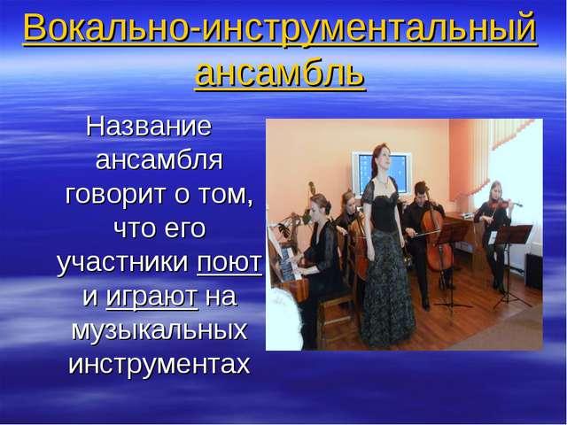 Вокально-инструментальный ансамбль Название ансамбля говорит о том, что его у...