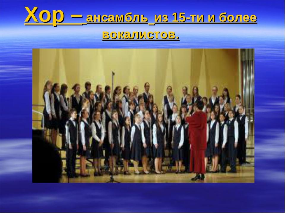 Хор – ансамбль из 15-ти и более вокалистов.