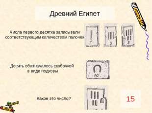 Древний Египет 15 Числа первого десятка записывали соответствующим количество