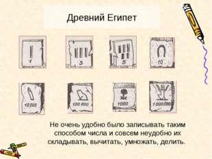 Древний Египет Не очень удобно было записывать таким способом числа и совсем