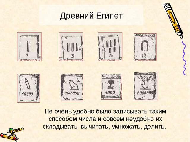 Древний Египет Не очень удобно было записывать таким способом числа и совсем...