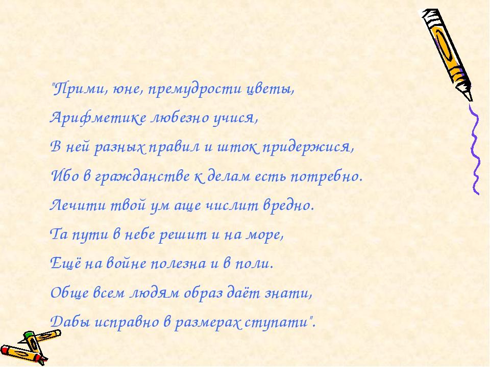 """""""Прими, юне, премудрости цветы, Арифметике любезно учися, В ней разных правил..."""