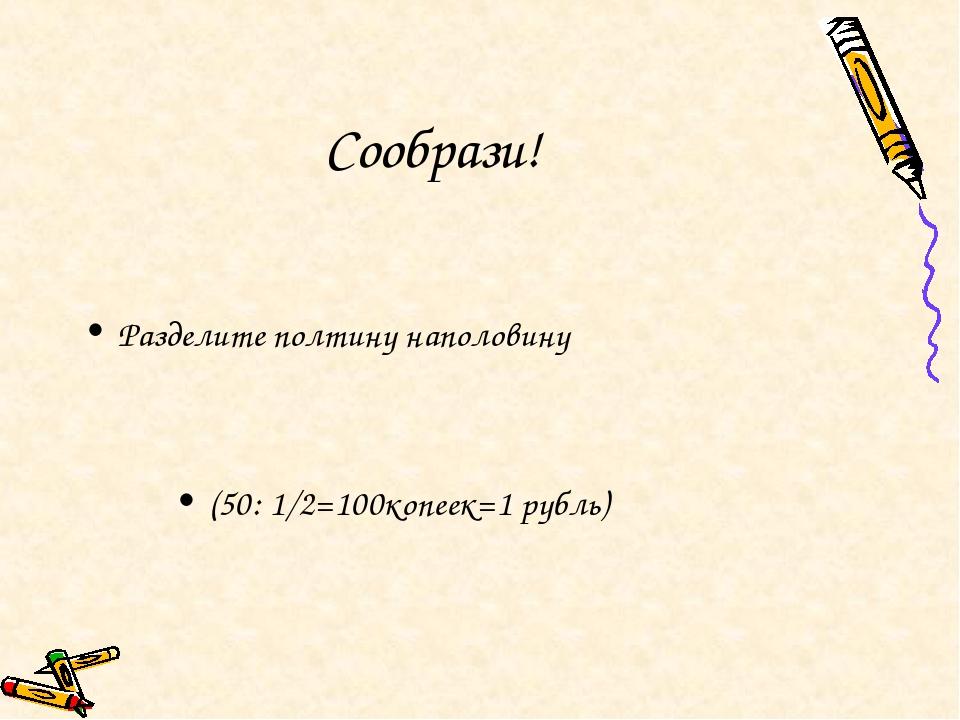 Сообрази! Разделите полтину наполовину (50: 1/2=100копеек=1 рубль)
