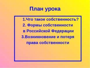 План урока 1.Что такое собственность? 2. Формы собственности в Российской Фед