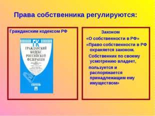 Права собственника регулируются: Гражданским кодексом РФ Законом «О собственн