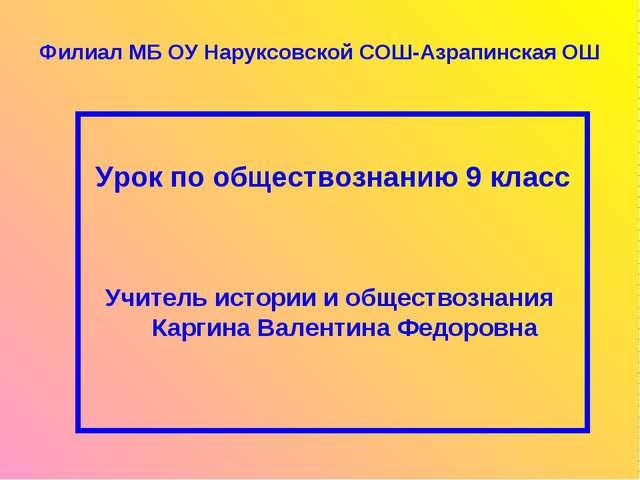 Филиал МБ ОУ Наруксовской СОШ-Азрапинская ОШ Урок по обществознанию 9 класс...