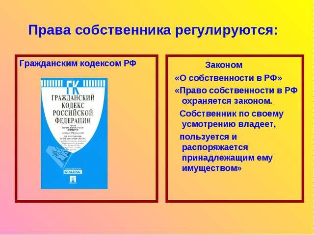 Права собственника регулируются: Гражданским кодексом РФ Законом «О собственн...
