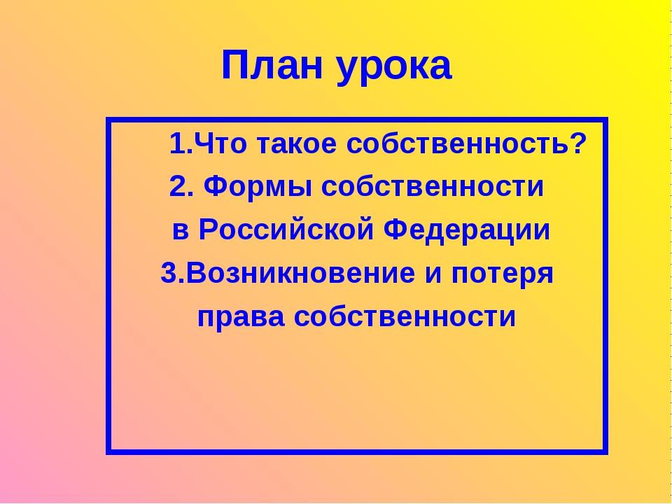 План урока 1.Что такое собственность? 2. Формы собственности в Российской Фед...